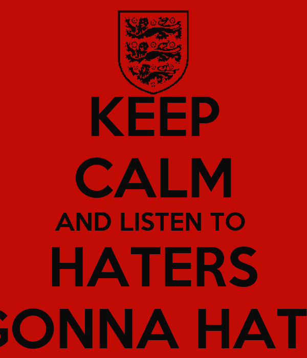 KEEP CALM AND LISTEN TO  HATERS GONNA HATE