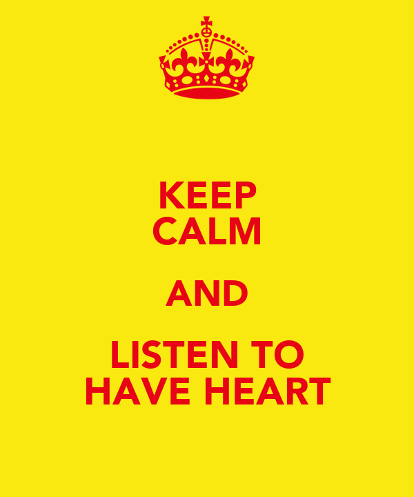 KEEP CALM AND LISTEN TO HAVE HEART