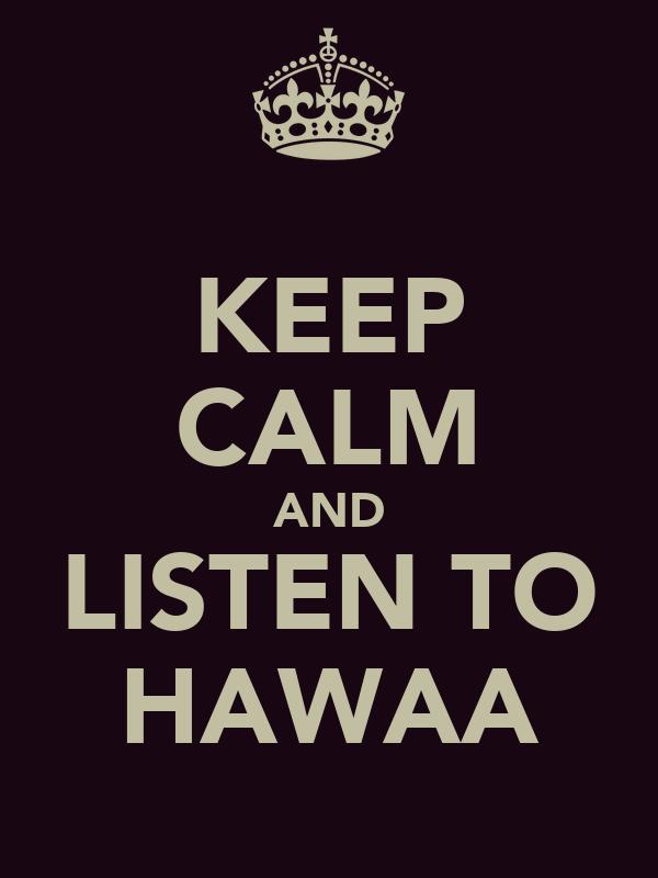 KEEP CALM AND LISTEN TO HAWAA