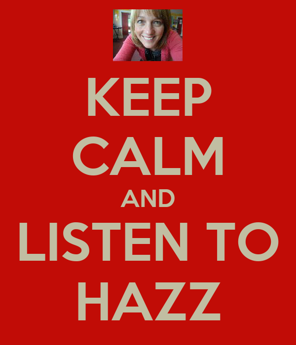KEEP CALM AND LISTEN TO HAZZ