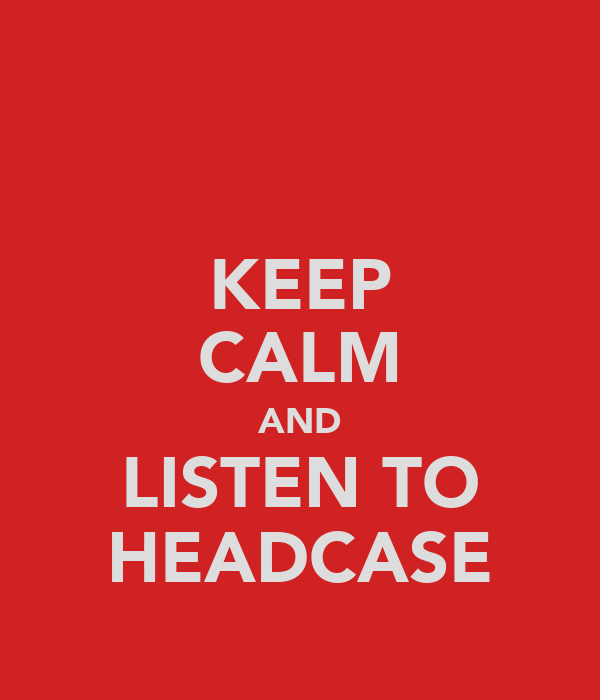 KEEP CALM AND LISTEN TO HEADCASE