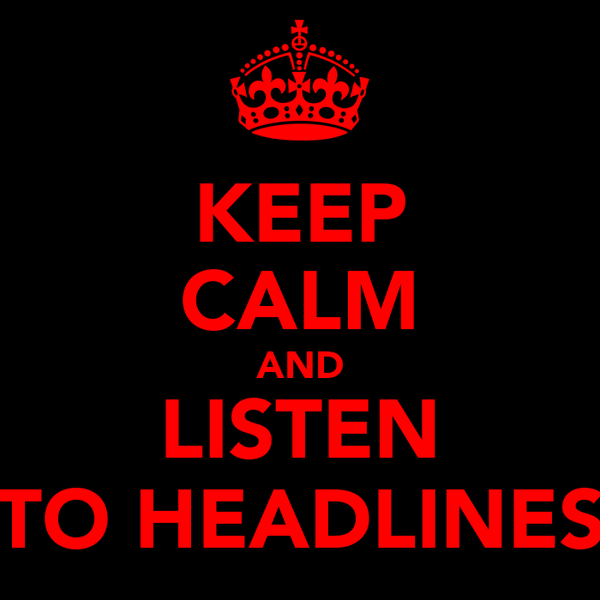 KEEP CALM AND LISTEN TO HEADLINES