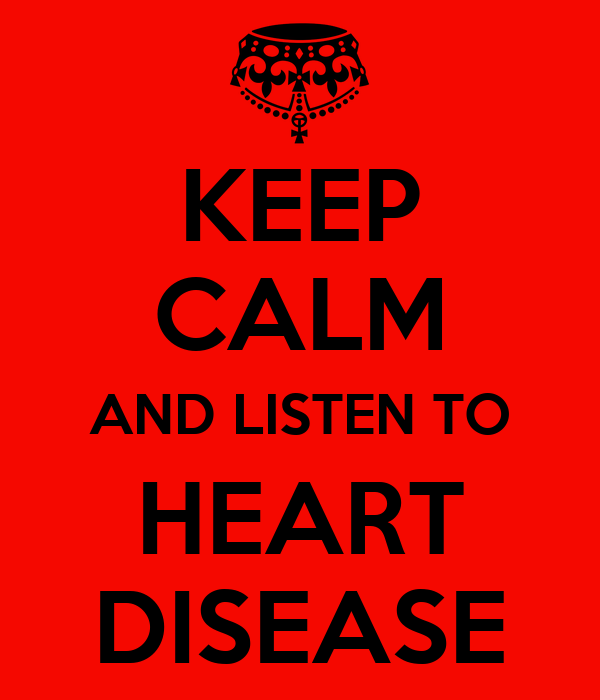 KEEP CALM AND LISTEN TO HEART DISEASE