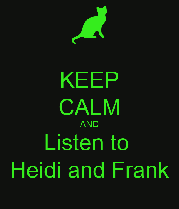 KEEP CALM AND Listen to  Heidi and Frank