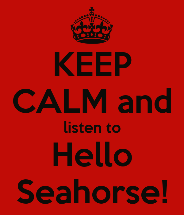 KEEP CALM and listen to Hello Seahorse!