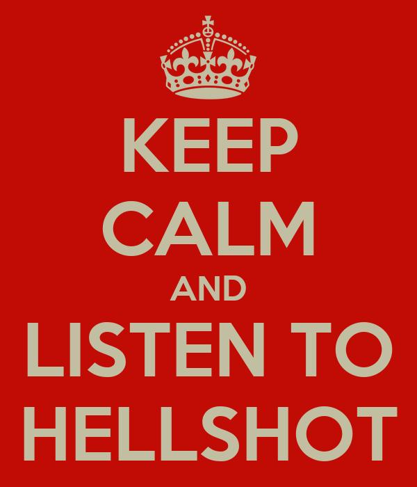KEEP CALM AND LISTEN TO HELLSHOT