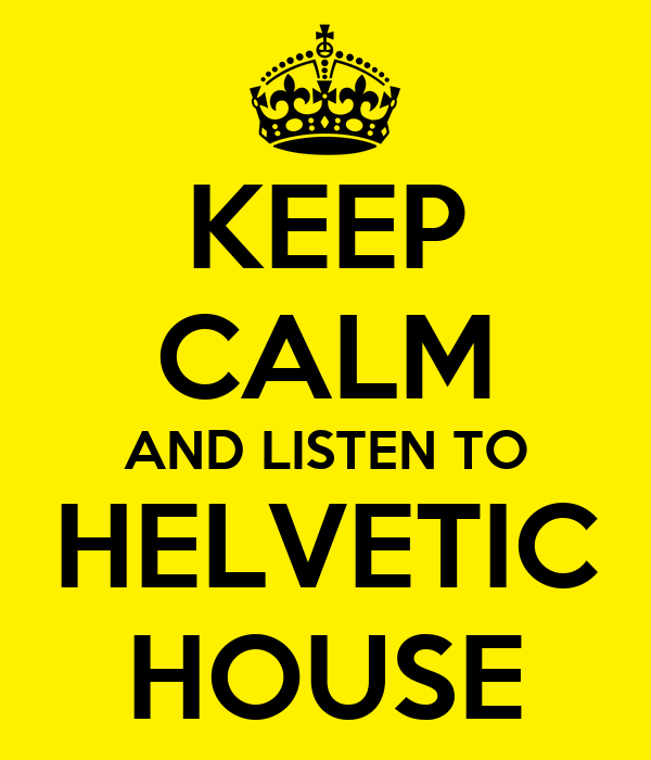 KEEP CALM AND LISTEN TO HELVETIC HOUSE