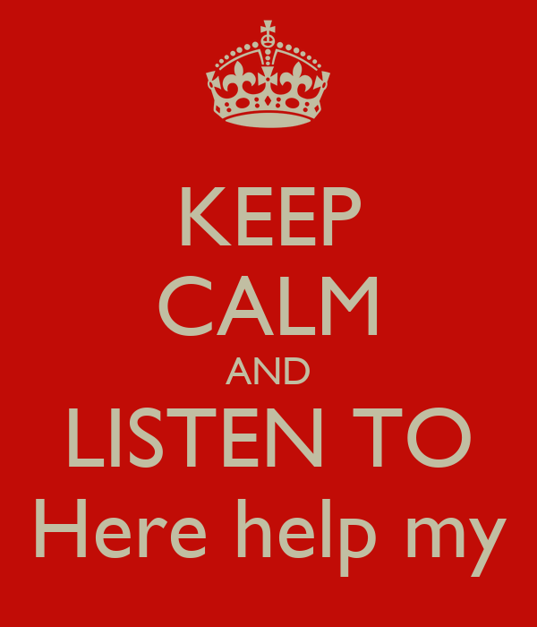 KEEP CALM AND LISTEN TO Here help my