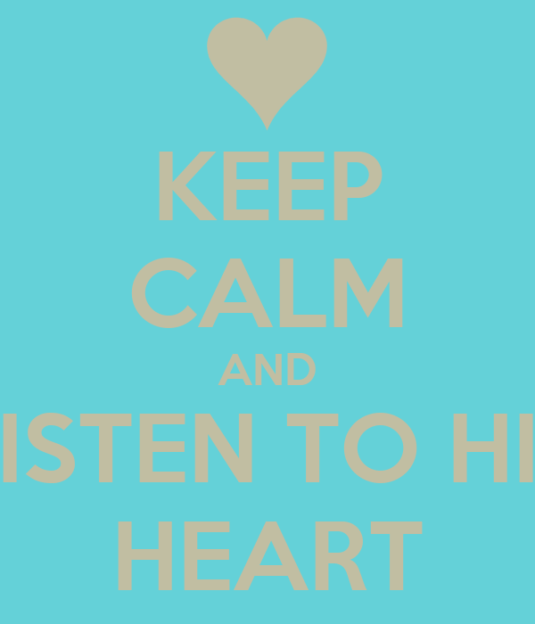 KEEP CALM AND LISTEN TO HIS HEART