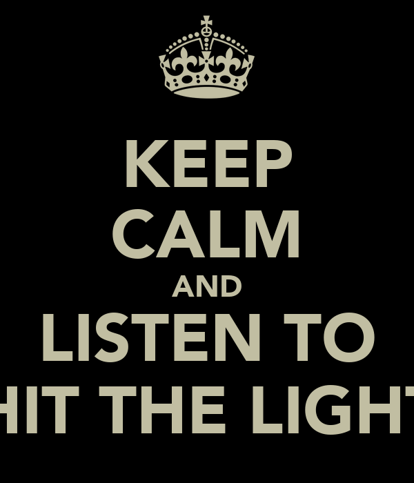 KEEP CALM AND LISTEN TO HIT THE LIGHT