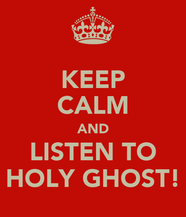 KEEP CALM AND LISTEN TO HOLY GHOST!
