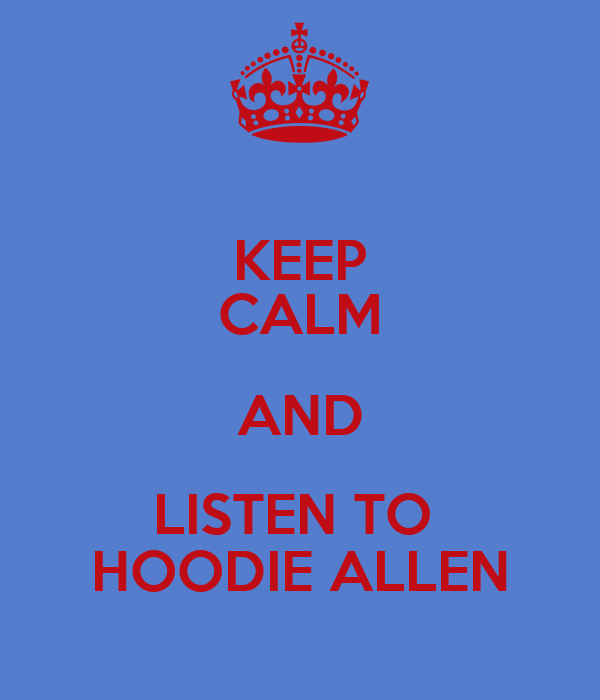 KEEP CALM AND LISTEN TO  HOODIE ALLEN