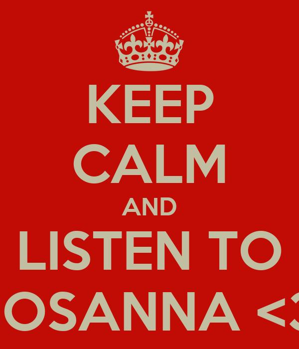 KEEP CALM AND LISTEN TO HOSANNA <3.