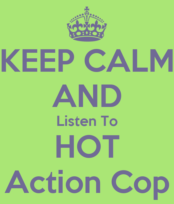 KEEP CALM AND Listen To HOT Action Cop