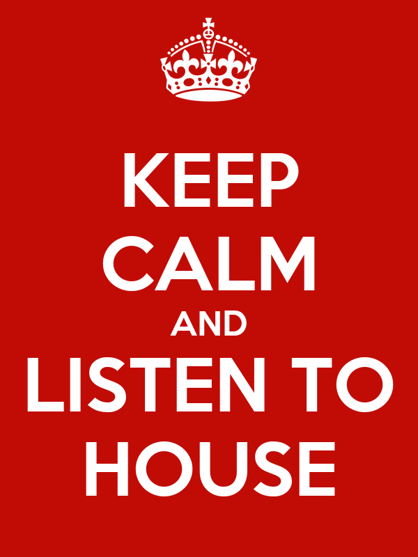 KEEP CALM AND LISTEN TO HOUSE