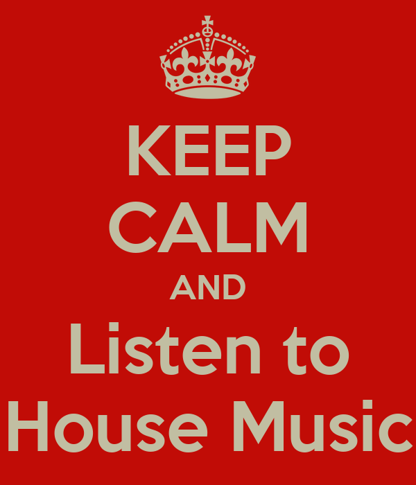 KEEP CALM AND Listen to House Music