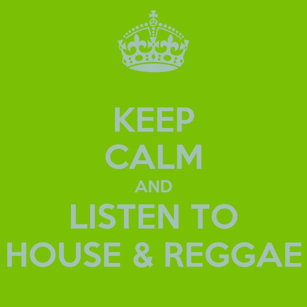 KEEP CALM AND LISTEN TO HOUSE & REGGAE