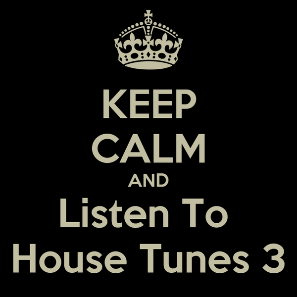 KEEP CALM AND Listen To  House Tunes 3