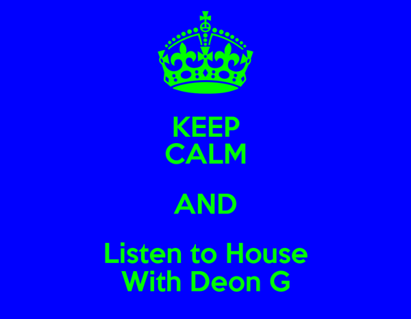 KEEP CALM AND Listen to House With Deon G