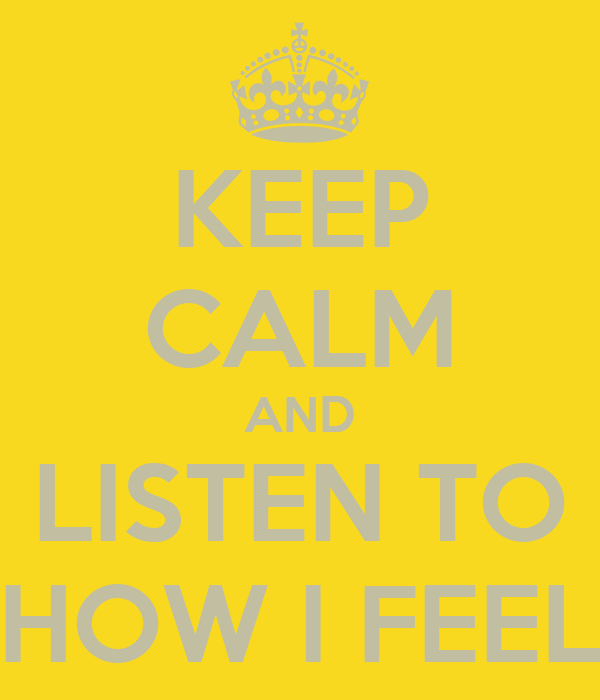 KEEP CALM AND LISTEN TO HOW I FEEL