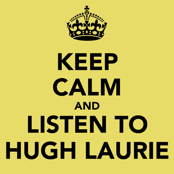 KEEP CALM AND LISTEN TO HUGH LAURIE
