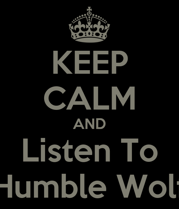 KEEP CALM AND Listen To Humble Wolf