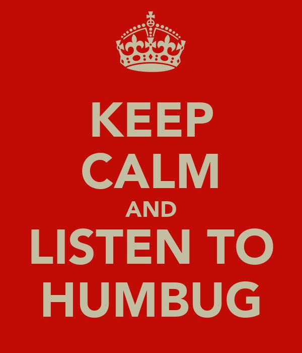 KEEP CALM AND LISTEN TO HUMBUG