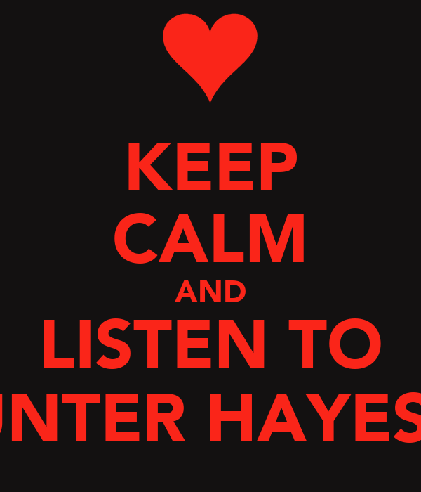 KEEP CALM AND LISTEN TO HUNTER HAYES<3