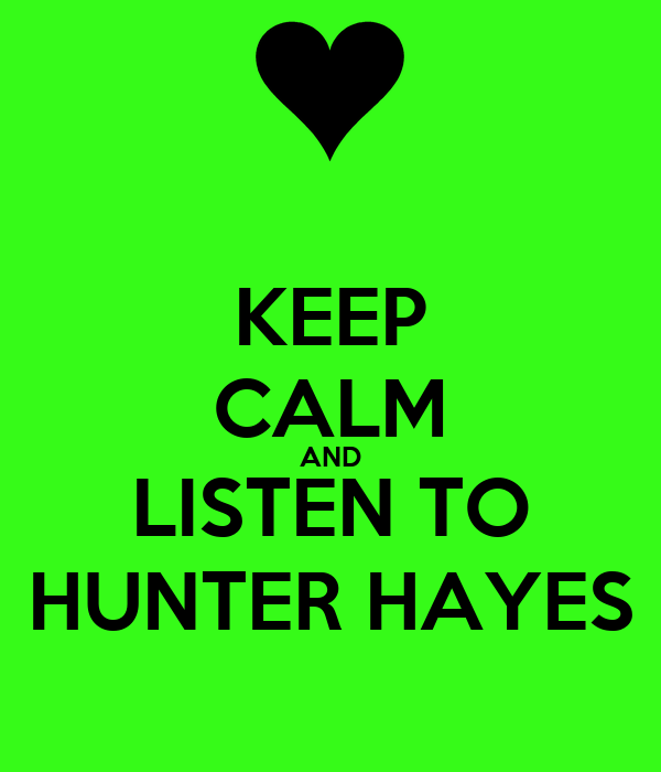 KEEP CALM AND LISTEN TO HUNTER HAYES