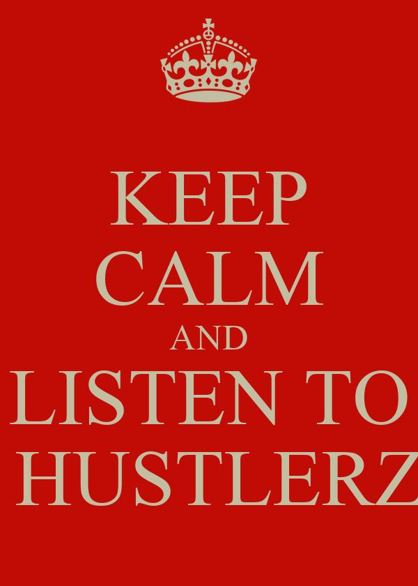 KEEP CALM AND LISTEN TO  HUSTLERZ