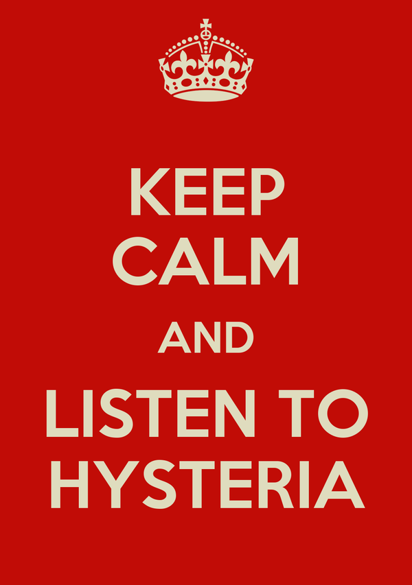 KEEP CALM AND LISTEN TO HYSTERIA