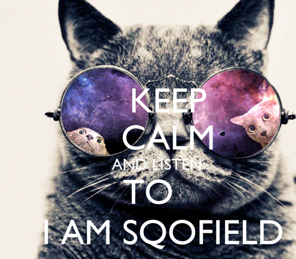 KEEP     CALM     AND LISTEN TO    I AM SQOFIELD