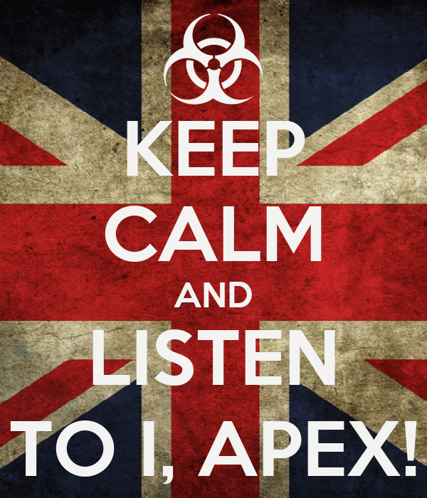 KEEP CALM AND LISTEN TO I, APEX!