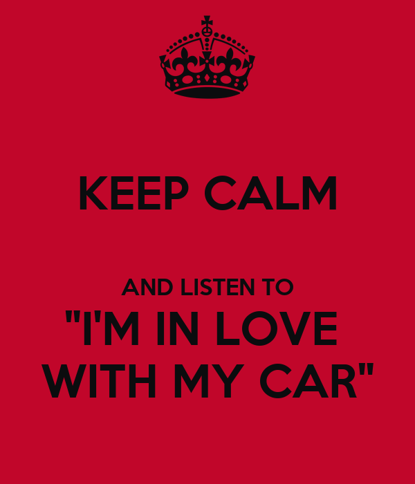 "KEEP CALM  AND LISTEN TO ""I'M IN LOVE  WITH MY CAR"""