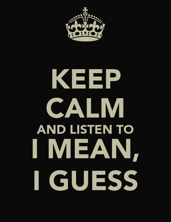 KEEP CALM AND LISTEN TO I MEAN, I GUESS
