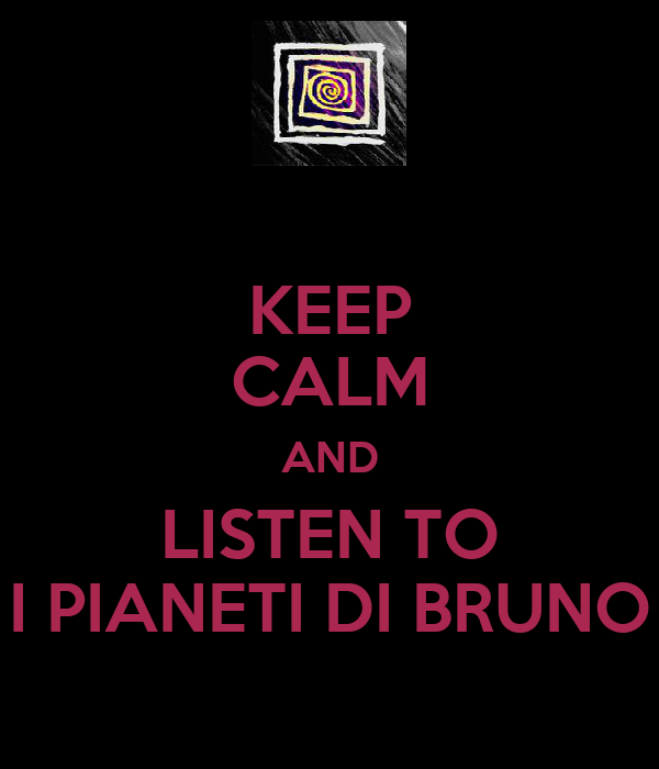 KEEP CALM AND LISTEN TO I PIANETI DI BRUNO