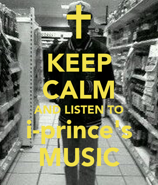 KEEP CALM AND LISTEN TO i-prince's MUSIC