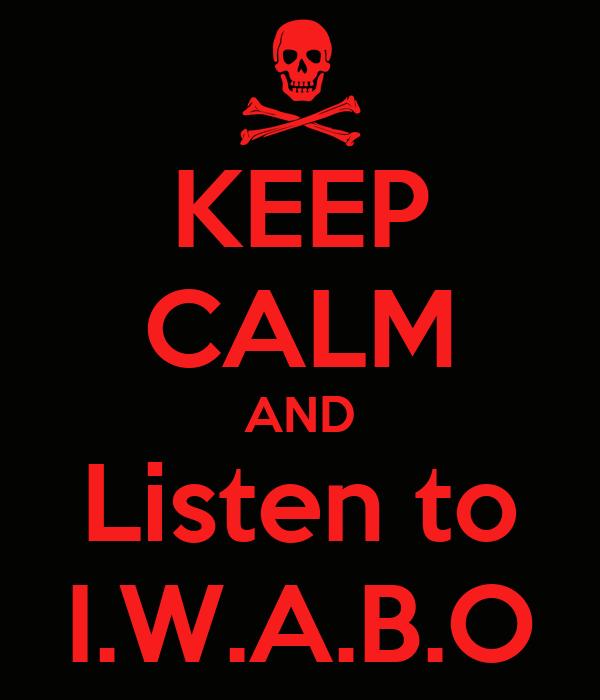 KEEP CALM AND Listen to I.W.A.B.O