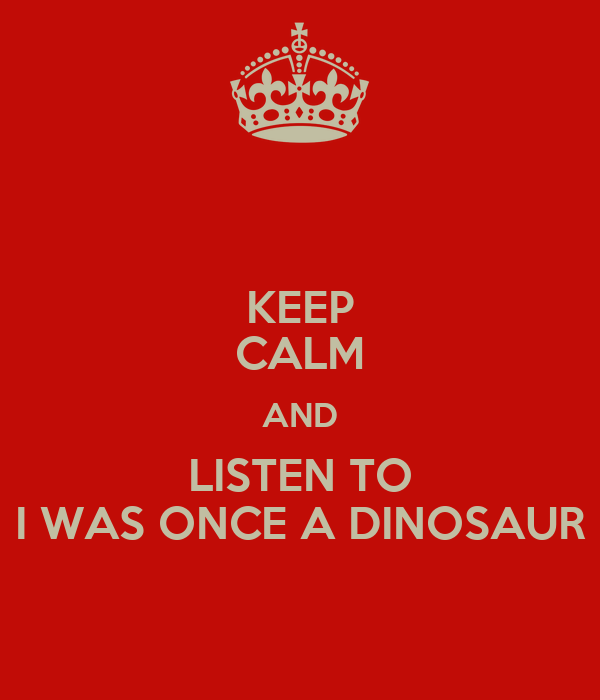 KEEP CALM AND LISTEN TO I WAS ONCE A DINOSAUR