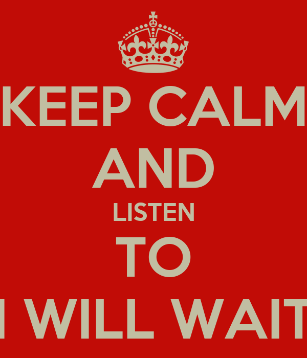 KEEP CALM AND LISTEN TO I WILL WAIT