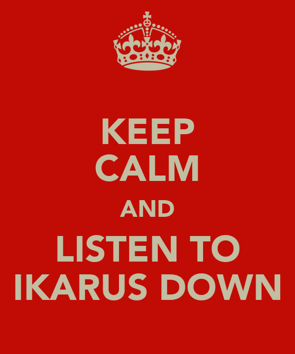 KEEP CALM AND LISTEN TO IKARUS DOWN