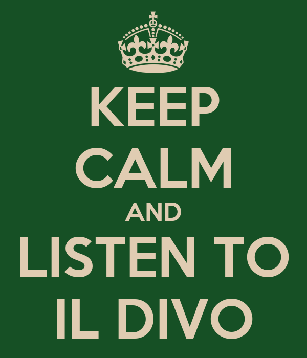 KEEP CALM AND LISTEN TO IL DIVO