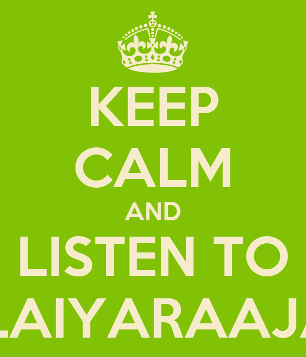 KEEP CALM AND LISTEN TO ILAIYARAAJA
