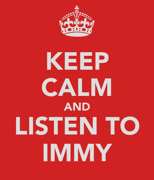 KEEP CALM AND LISTEN TO IMMY