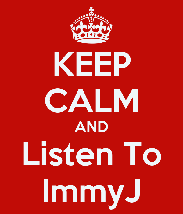 KEEP CALM AND Listen To ImmyJ
