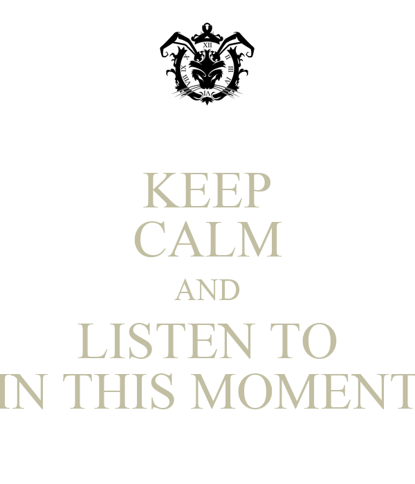 KEEP CALM AND LISTEN TO IN THIS MOMENT