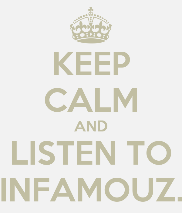 KEEP CALM AND LISTEN TO INFAMOUZ.