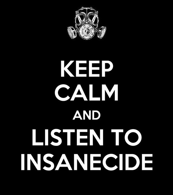 KEEP CALM AND LISTEN TO INSANECIDE