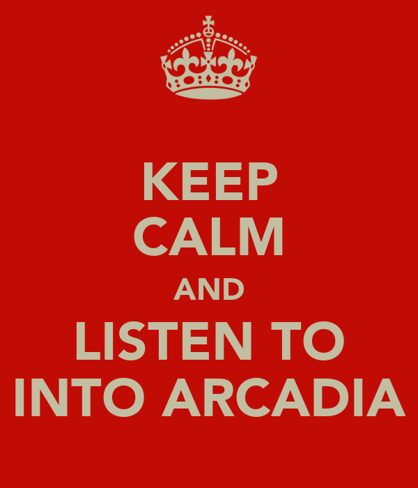 KEEP CALM AND LISTEN TO INTO ARCADIA