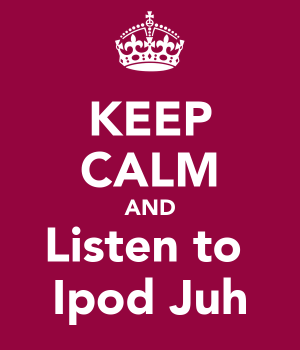 KEEP CALM AND Listen to  Ipod Juh